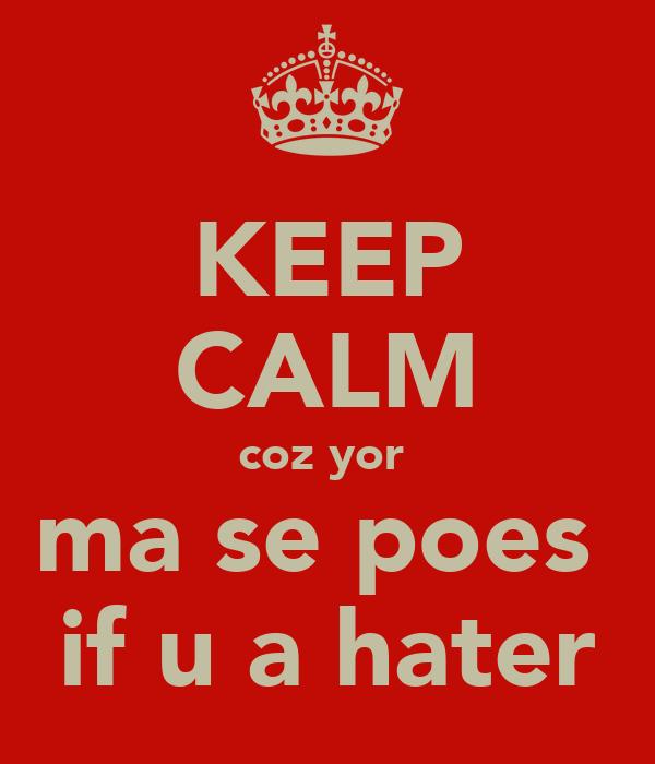 KEEP CALM coz yor  ma se poes  if u a hater