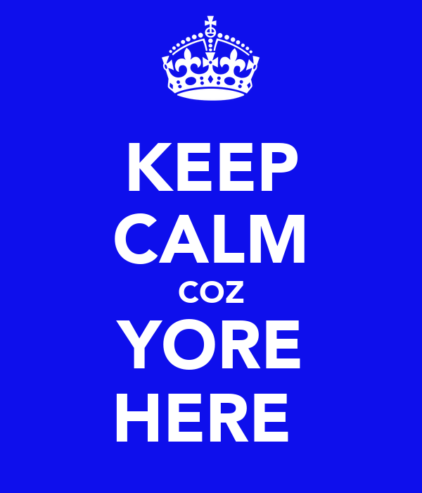 KEEP CALM COZ YORE HERE