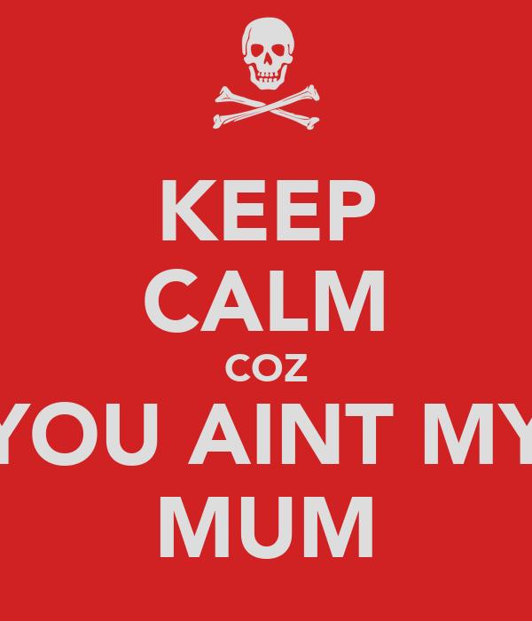 KEEP CALM COZ YOU AINT MY MUM