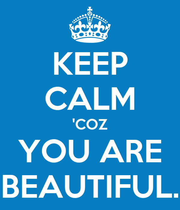 KEEP CALM 'COZ YOU ARE BEAUTIFUL.
