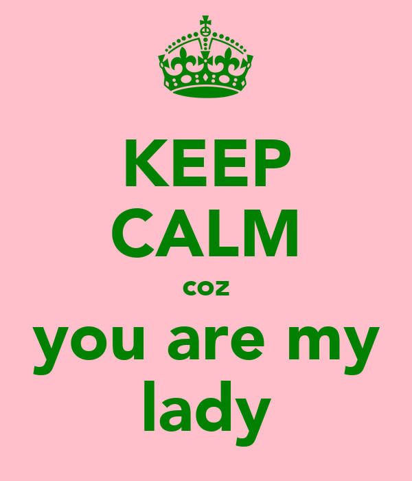KEEP CALM coz you are my lady