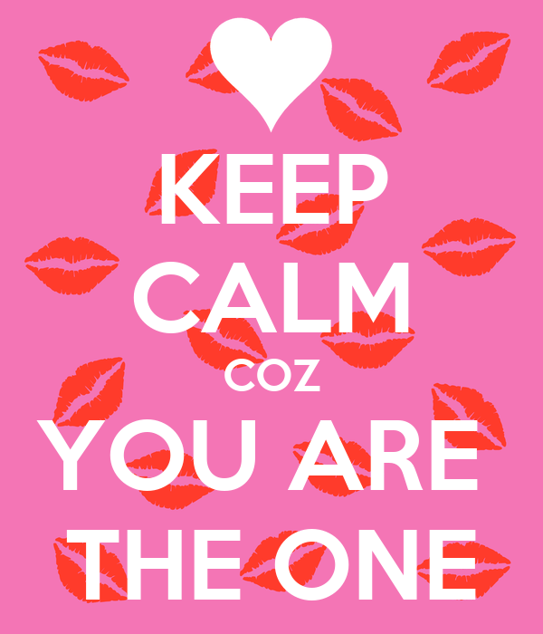 KEEP CALM COZ YOU ARE  THE ONE