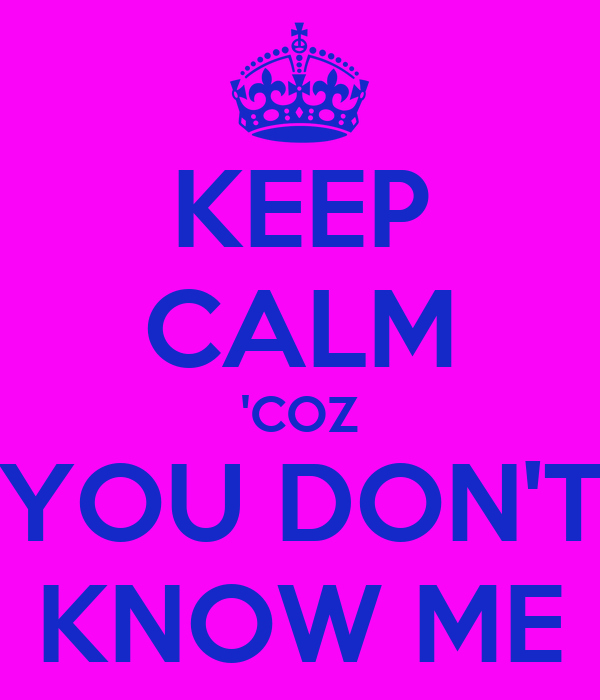 KEEP CALM 'COZ YOU DON'T KNOW ME