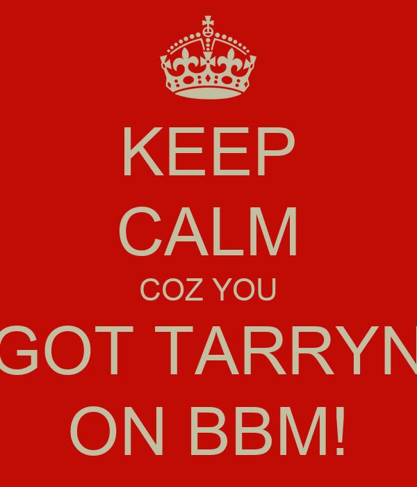 KEEP CALM COZ YOU GOT TARRYN ON BBM!