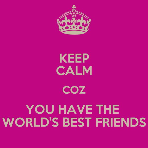 KEEP CALM COZ YOU HAVE THE  WORLD'S BEST FRIENDS