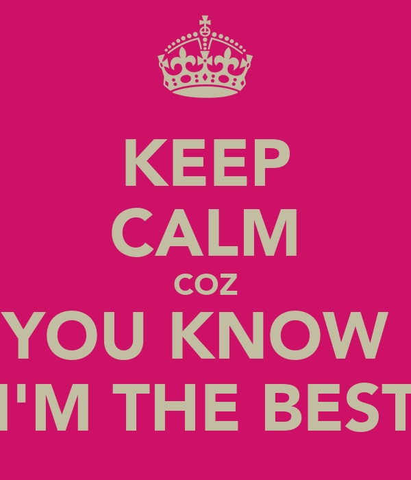 KEEP CALM COZ YOU KNOW  I'M THE BEST