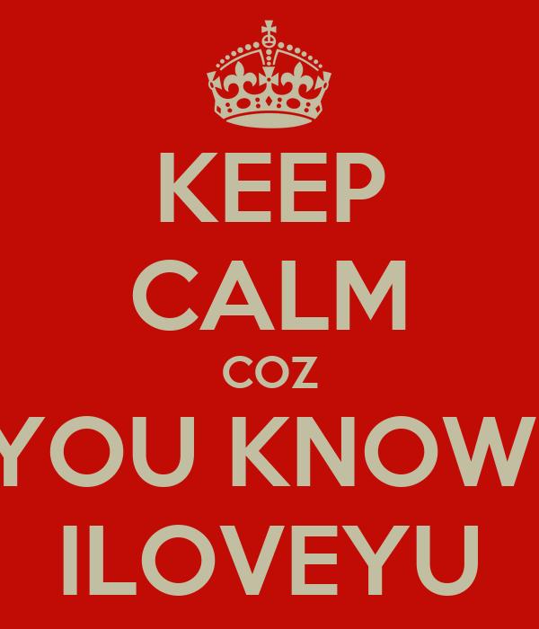 KEEP CALM COZ YOU KNOW  ILOVEYU