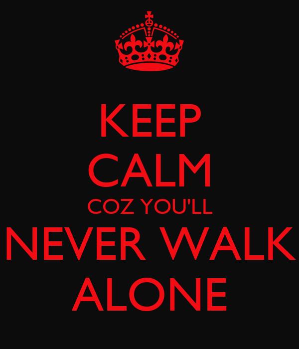 KEEP CALM COZ YOU'LL NEVER WALK ALONE