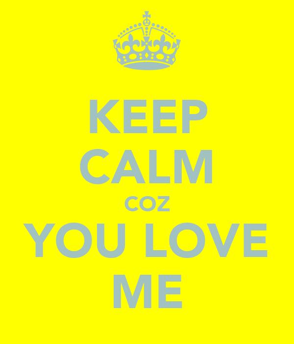 KEEP CALM COZ YOU LOVE ME