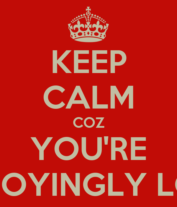 KEEP CALM COZ YOU'RE ANNOYINGLY LOUD