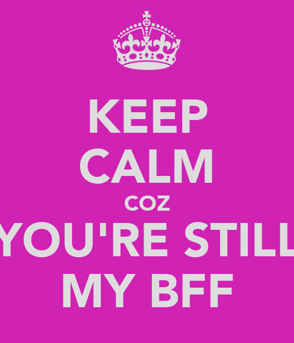 KEEP CALM COZ YOU'RE STILL MY BFF