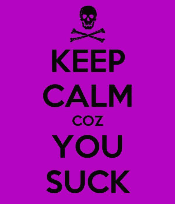 KEEP CALM COZ YOU SUCK