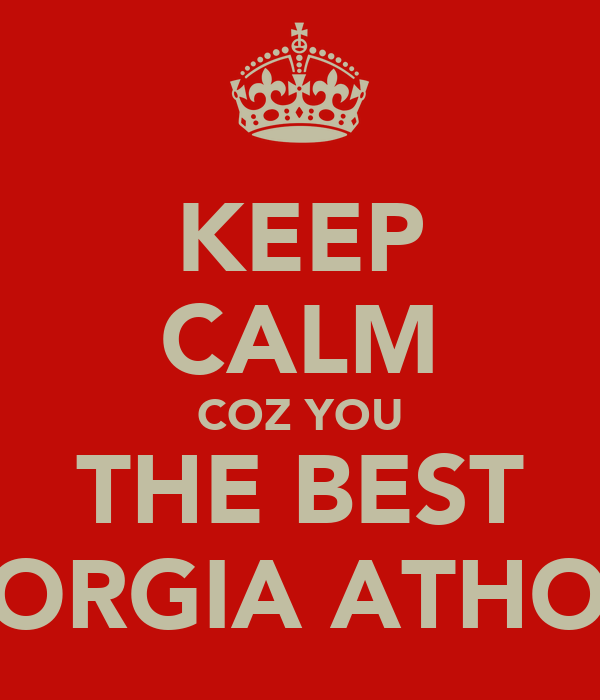 KEEP CALM COZ YOU THE BEST GEORGIA ATHO !X