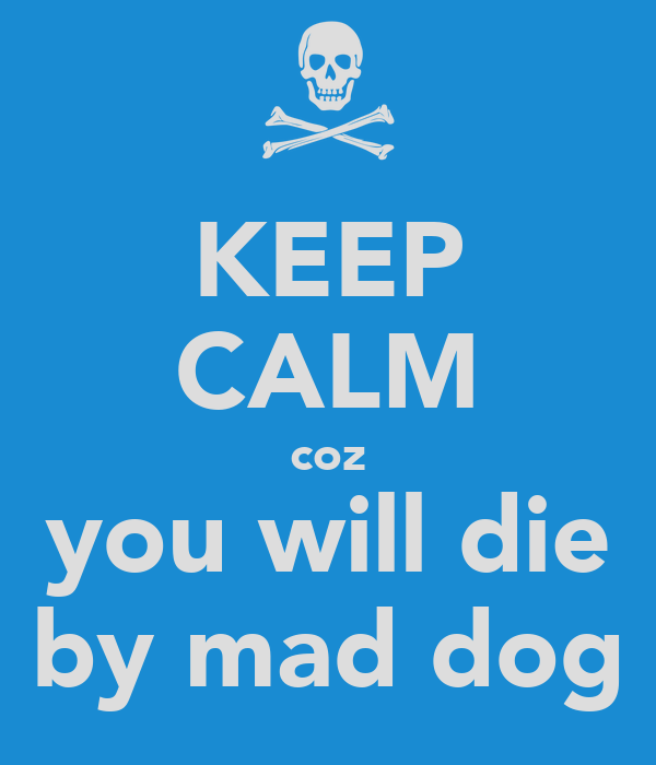 KEEP CALM coz you will die by mad dog