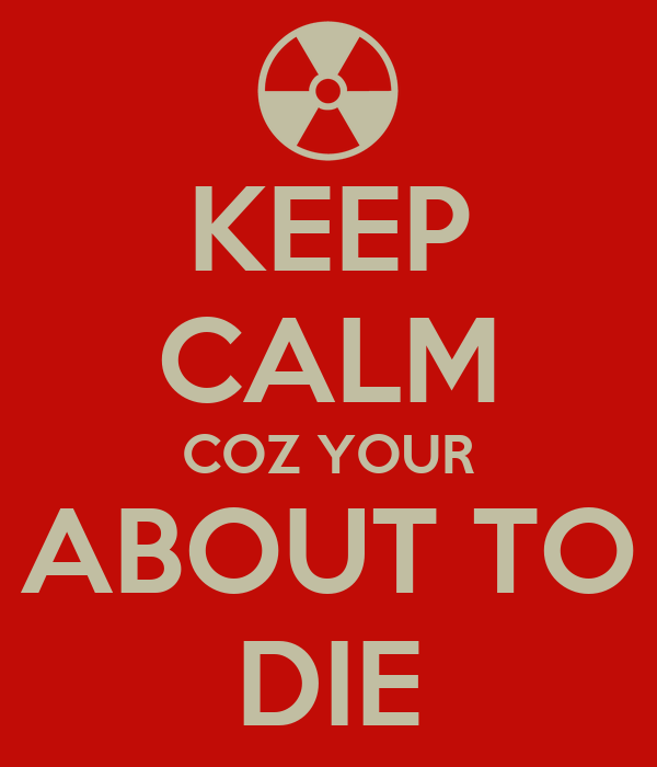 KEEP CALM COZ YOUR ABOUT TO DIE