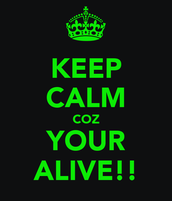KEEP CALM COZ YOUR ALIVE!!