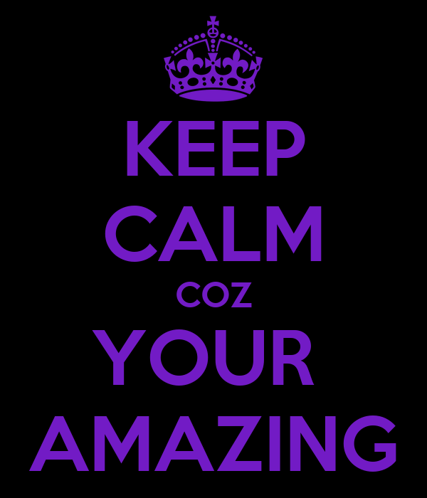 KEEP CALM COZ YOUR  AMAZING