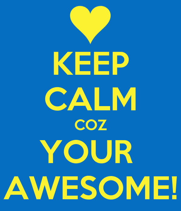 KEEP CALM COZ YOUR  AWESOME!