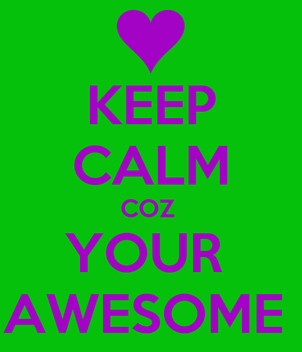 KEEP CALM COZ  YOUR  AWESOME