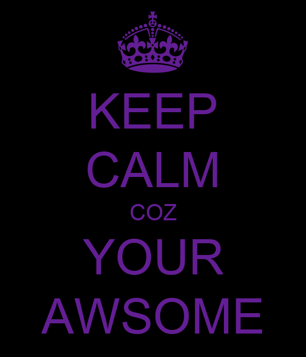 KEEP CALM COZ YOUR AWSOME