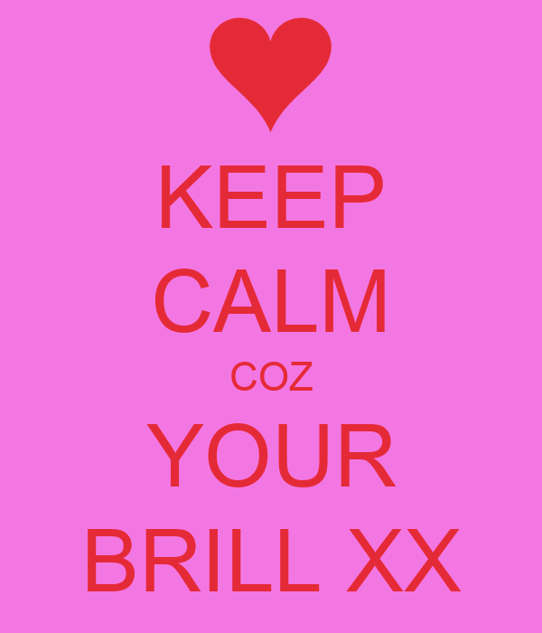 KEEP CALM COZ YOUR BRILL XX