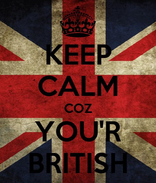 KEEP CALM COZ YOU'R BRITISH