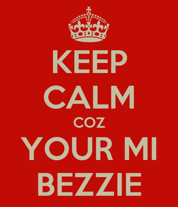 KEEP CALM COZ YOUR MI BEZZIE