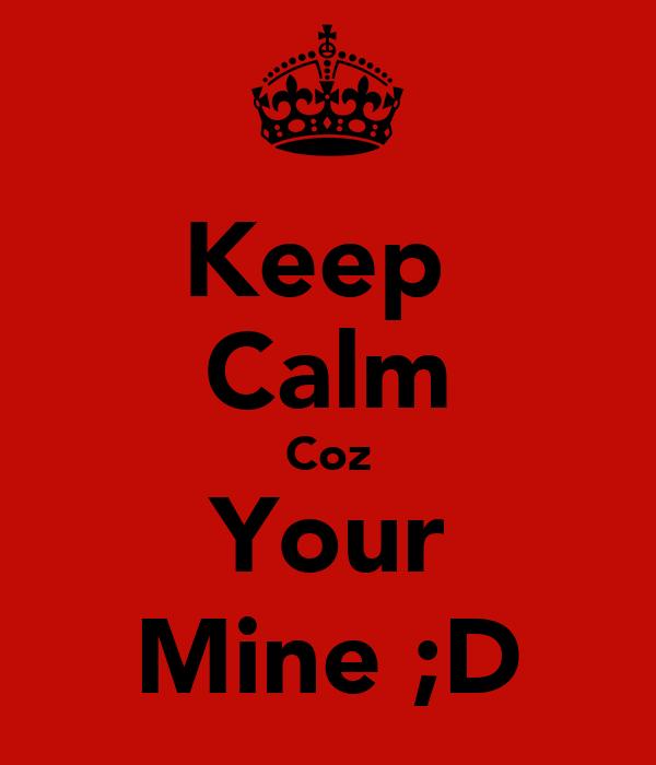 Keep  Calm Coz Your Mine ;D