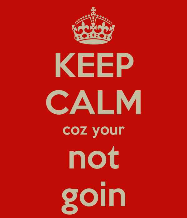 KEEP CALM coz your not goin