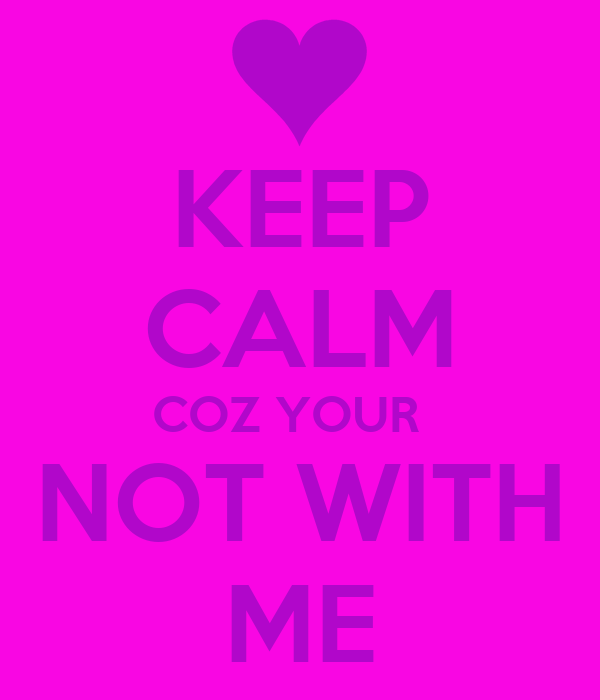 KEEP CALM COZ YOUR   NOT WITH ME