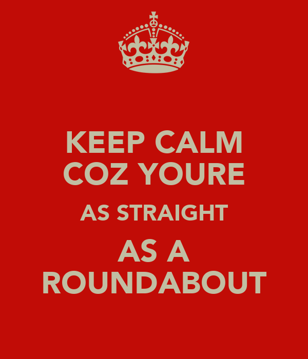 KEEP CALM COZ YOURE AS STRAIGHT AS A ROUNDABOUT