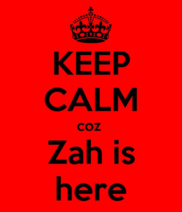 KEEP CALM coz  Zah is here