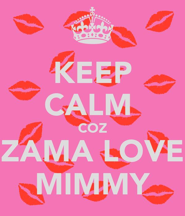 KEEP CALM  COZ ZAMA LOVE MIMMY