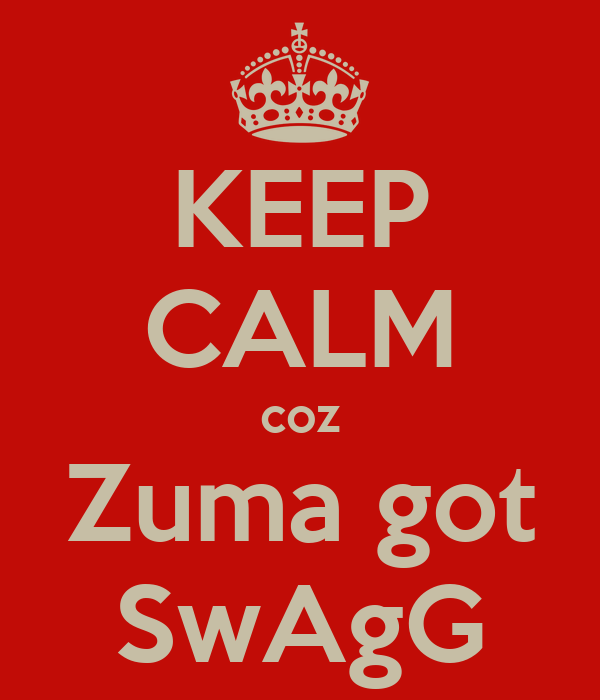 KEEP CALM coz Zuma got SwAgG
