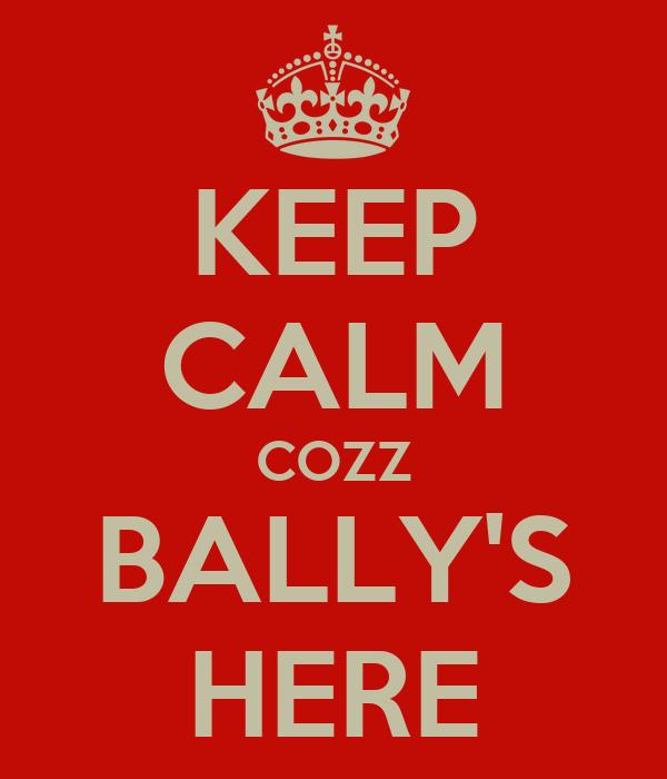 KEEP CALM COZZ BALLY'S HERE