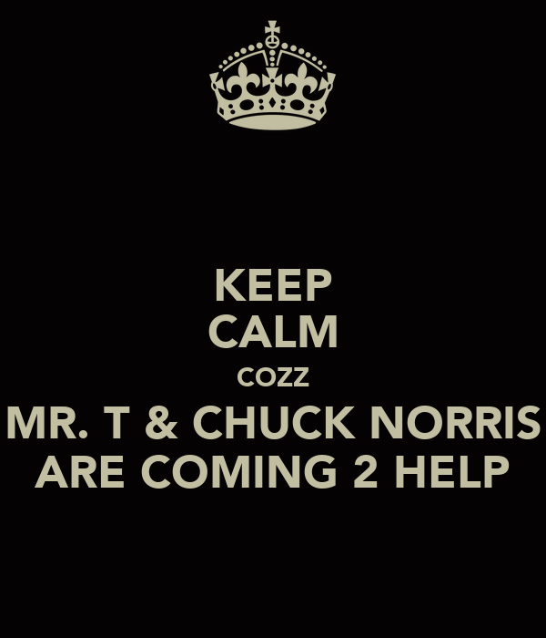 KEEP CALM COZZ MR. T & CHUCK NORRIS ARE COMING 2 HELP