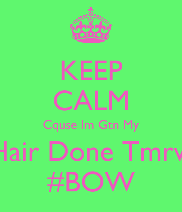 KEEP CALM Cquse Im Gtn My Hair Done Tmrw #BOW