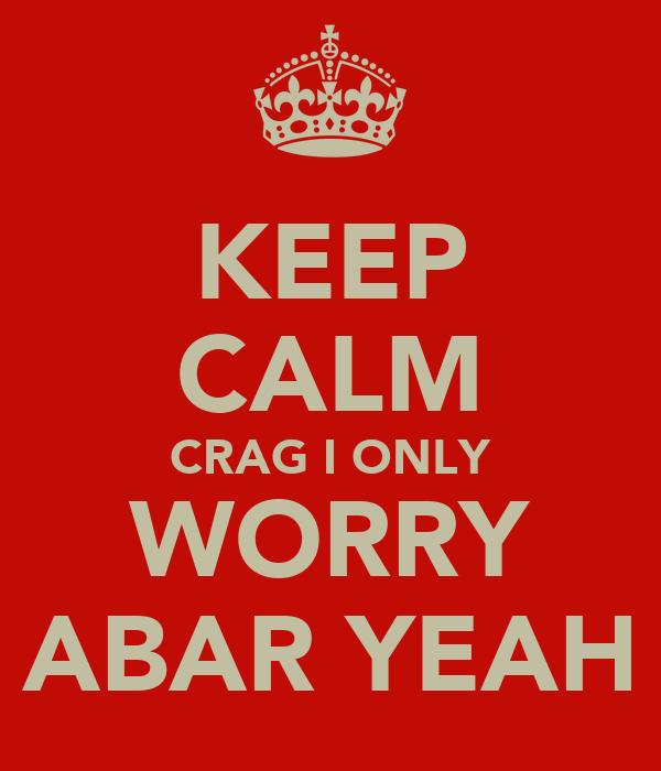 KEEP CALM CRAG I ONLY WORRY ABAR YEAH