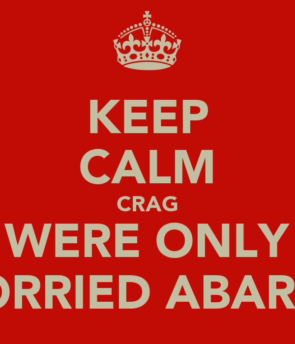 KEEP CALM CRAG WERE ONLY WORRIED ABAR YE