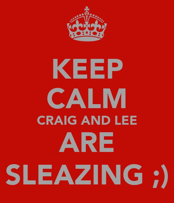 KEEP CALM CRAIG AND LEE ARE SLEAZING ;)