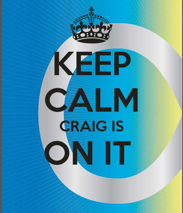 KEEP CALM CRAIG IS ON IT