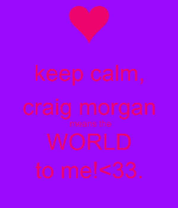 keep calm, craig morgan  means the WORLD to me!<33.