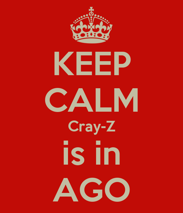 KEEP CALM Cray-Z is in AGO