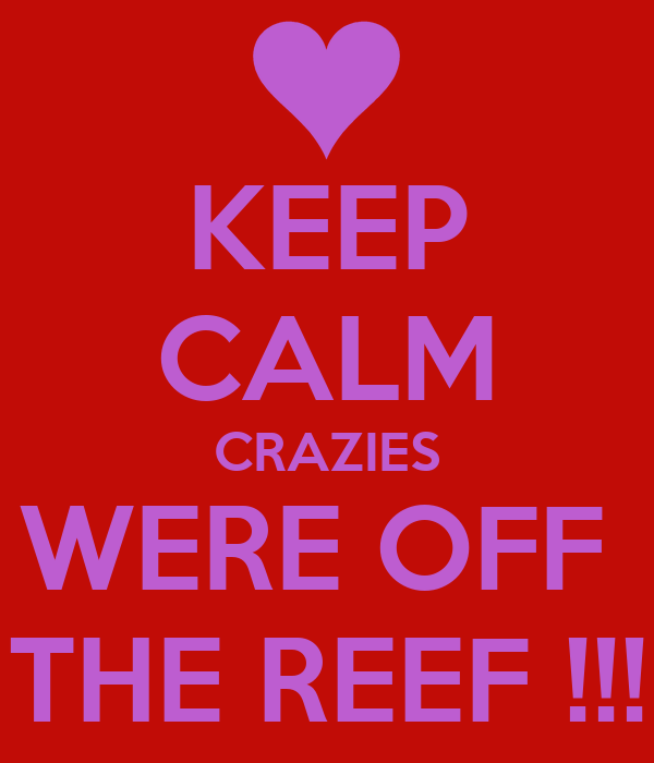 KEEP CALM CRAZIES WERE OFF  THE REEF !!!