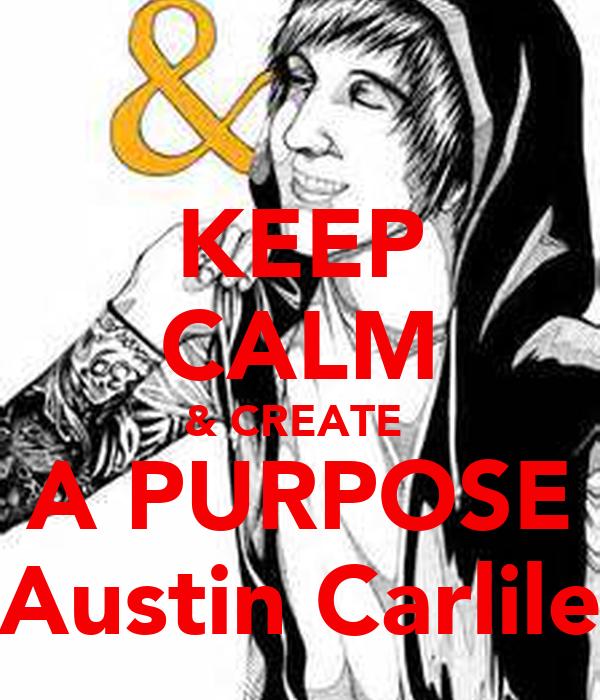 KEEP CALM & CREATE  A PURPOSE Austin Carlile