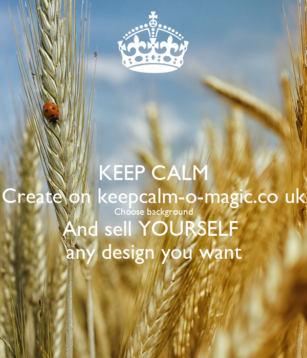 KEEP CALM Create on keepcalm-o-magic.co uk Choose background And sell YOURSELF  any design you want