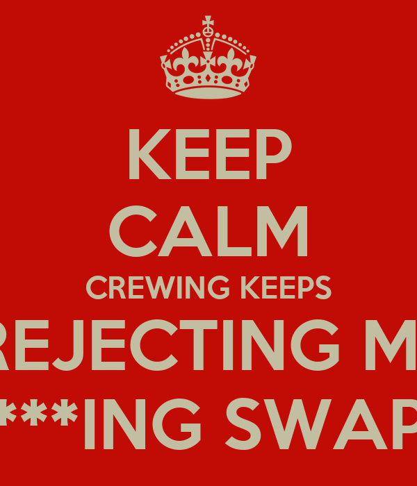 KEEP CALM CREWING KEEPS  REJECTING MY F***ING SWAPS