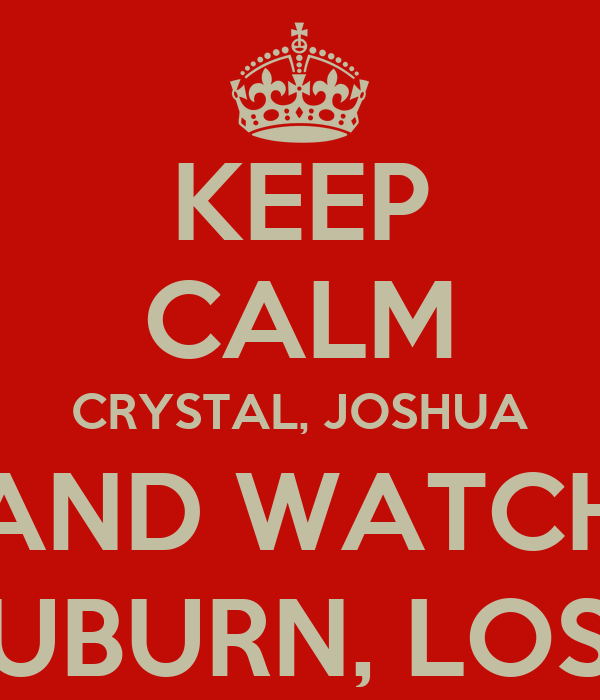 KEEP CALM CRYSTAL, JOSHUA AND WATCH AUBURN, LOSE!