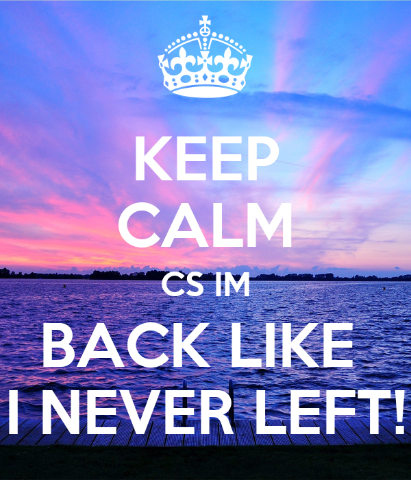KEEP CALM CS IM BACK LIKE  I NEVER LEFT!