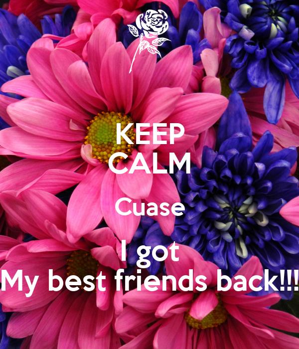 KEEP CALM Cuase I got My best friends back!!!